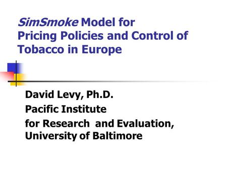 SimSmoke Model for Pricing Policies and Control of Tobacco in Europe David Levy, Ph.D. Pacific Institute for Research and Evaluation, University of Baltimore.