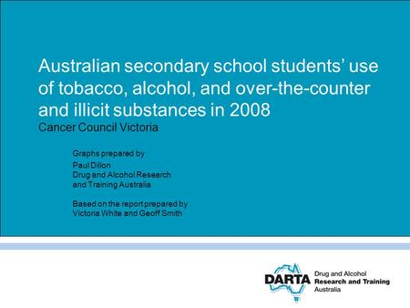 Australian secondary school students' use of tobacco, alcohol, and over-the-counter and illicit substances in 2008 Cancer Council Victoria Graphs prepared.