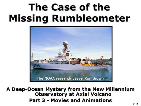 The Case of the Missing Rumbleometer A Deep-Ocean Mystery from the New Millennium Observatory at Axial Volcano Part 3 - Movies and Animations The NOAA.