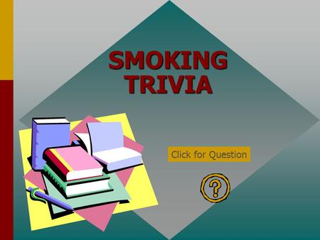 SMOKING TRIVIA Click for Question Smoke from cigarettes can make nonsmokers sick. True Click for: Answer and next Question.