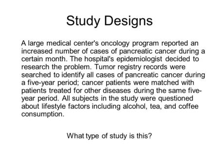 Study Designs A large medical center's oncology program reported an increased number of cases of pancreatic cancer during a certain month. The hospital's.