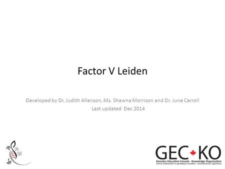 Factor V Leiden Developed by Dr. Judith Allanson, Ms. Shawna Morrison and Dr. June Carroll Last updated Dec 2014.