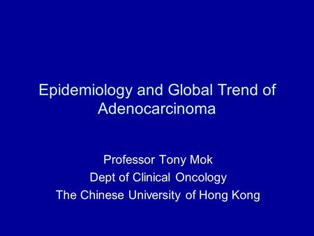 Epidemiology and Global Trend of Adenocarcinoma Professor Tony Mok Dept of Clinical Oncology The Chinese University of Hong Kong.