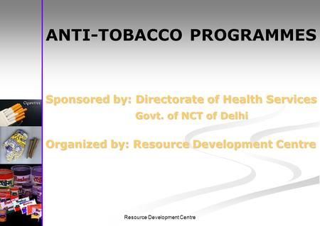 Resource Development Centre ANTI-TOBACCO PROGRAMMES Sponsored by: Directorate of Health Services Govt. of NCT of Delhi Govt. of NCT of Delhi Organized.