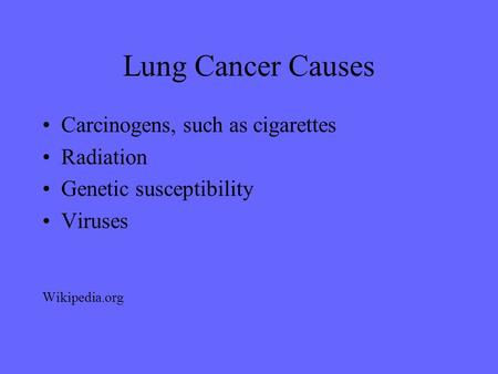Lung Cancer Causes Carcinogens, such as cigarettes Radiation Genetic susceptibility Viruses Wikipedia.org.