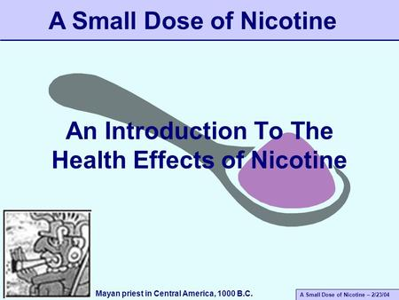 A Small Dose of Nicotine – 2/23/04 An Introduction To The Health Effects of Nicotine A Small Dose of Nicotine Mayan priest in Central America, 1000 B.C.