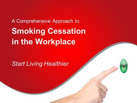 A Comprehensive Approach to Smoking Cessation in the Workplace Start Living Healthier.