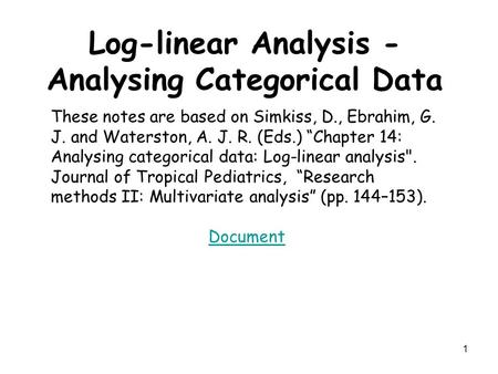 "1 Log-linear Analysis - Analysing Categorical Data These notes are based on Simkiss, D., Ebrahim, G. J. and Waterston, A. J. R. (Eds.) ""Chapter 14: Analysing."