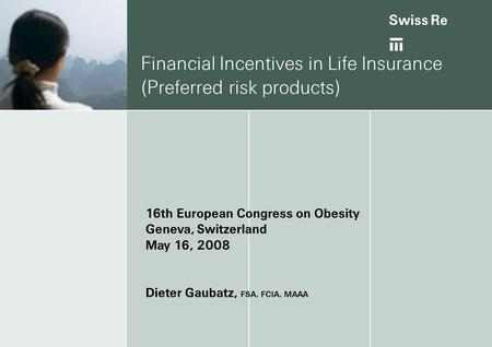 Ab Financial Incentives in Life Insurance (Preferred risk products) 16th European Congress on Obesity Geneva, Switzerland May 16, 2008 Dieter Gaubatz,