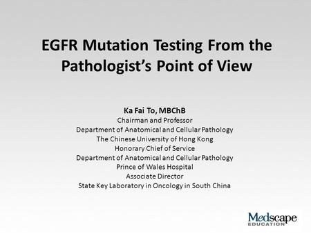 EGFR Mutation Testing From the Pathologist's Point of View Ka Fai To, MBChB Chairman and Professor Department of Anatomical and Cellular Pathology The.