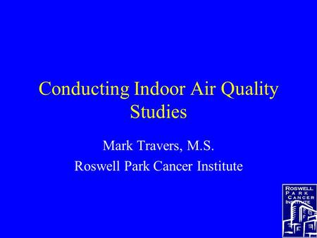 Conducting Indoor Air Quality Studies Mark Travers, M.S. Roswell Park Cancer Institute.