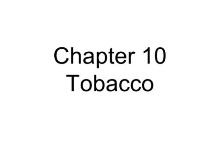 Chapter 10 Tobacco. 10.1 Notes How many chemicals are in one puff of tobacco? –4,000 How many of the chemicals in cigarettes cause cancer? –43 How many.