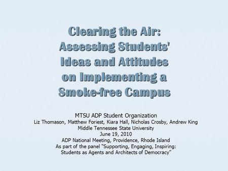 Clearing the Air: Assessing Students' Ideas and Attitudes on Implementing a Smoke-free Campus MTSU ADP Student Organization Liz Thomason, Matthew Foriest,