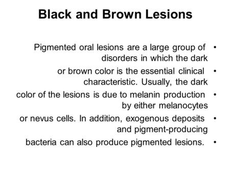 Black and Brown Lesions Pigmented oral lesions are a large group of disorders in which the dark or brown color is the essential clinical characteristic.