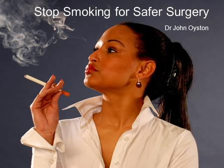 Stop Smoking for Safer Surgery Dr John Oyston. SUMMARY People still smoke. Smoking is the #1 cause of preventable deaths in Canada. Perioperative smoking.