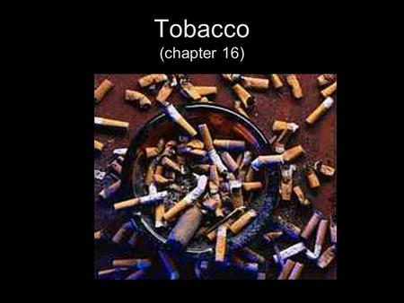 Tobacco (chapter 16). Tobacco companies need 3000 new smokers a day to replace those that quit or die It takes 25 years for a cigarette butt to decompose.