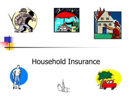 Household Insurance. Distinguish between Insurance Protection against a loss you hope will not happen. Eg. car accident. Assurance Protection against.