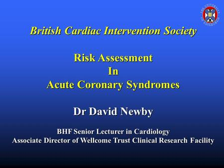 British Cardiac Intervention Society Risk Assessment In Acute Coronary Syndromes Dr David Newby BHF Senior Lecturer in Cardiology Associate Director of.