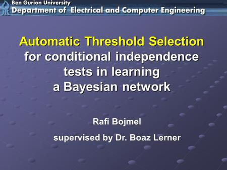 Rafi Bojmel supervised by Dr. Boaz Lerner Automatic Threshold Selection for conditional independence tests in learning a Bayesian network.