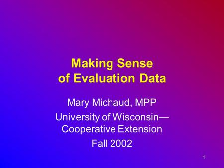 1 Making Sense of Evaluation Data Mary Michaud, MPP University of Wisconsin— Cooperative Extension Fall 2002.