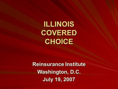 ILLINOIS COVERED CHOICE Reinsurance Institute Washington, D.C. July 19, 2007.