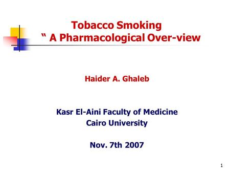 "1 Tobacco Smoking "" A Pharmacological Over-view Haider A. Ghaleb Kasr El-Aini Faculty of Medicine Cairo University Nov. 7th 2007."