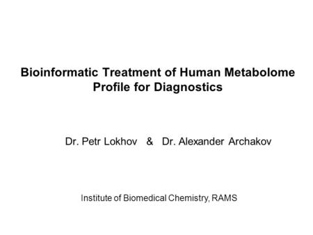 Bioinformatic Treatment of Human Metabolome Profile for Diagnostics Dr. Petr Lokhov & Dr. Alexander Archakov Institute of Biomedical Chemistry, RAMS.