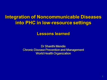 1 Integration of Noncommunicable Diseases into PHC in low-resource settings Lessons learned Dr Shanthi Mendis Chronic Disease Prevention and Management.