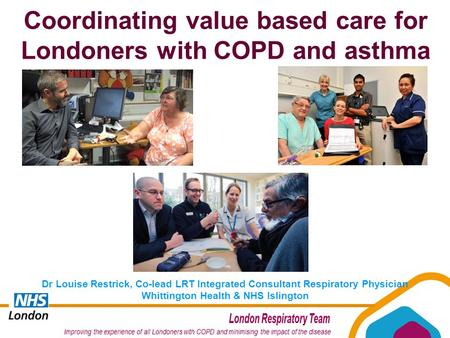 Coordinating value based care for Londoners with COPD and asthma Dr Louise Restrick, Co-lead LRT Integrated Consultant Respiratory Physician Whittington.