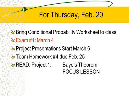 For Thursday, Feb. 20 Bring Conditional Probability Worksheet to class Exam #1:March 4 Project Presentations Start March 6 Team Homework #4 due Feb. 25.