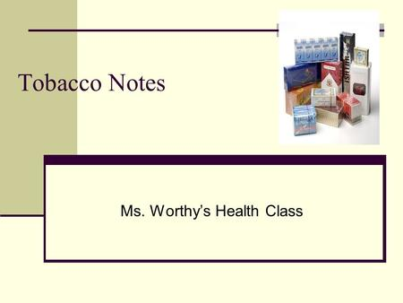 Tobacco Notes Ms. Worthy's Health Class. What types of dangerous ingredients are in tobacco products. Nicotine-an addictive drug found in tobacco Tar-a.