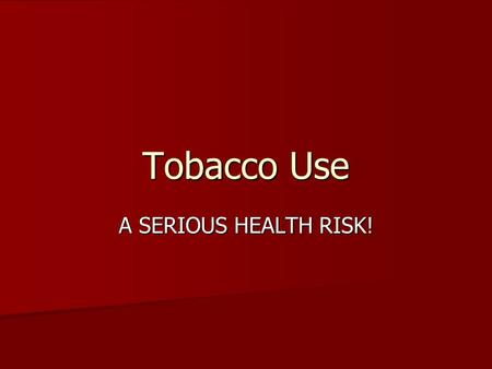 Tobacco Use A SERIOUS HEALTH RISK!.