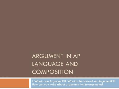 ARGUMENT IN AP LANGUAGE AND COMPOSITION I. What is an Argument? II. What is the form of an Argument? III. How can you write about arguments/write arguments?