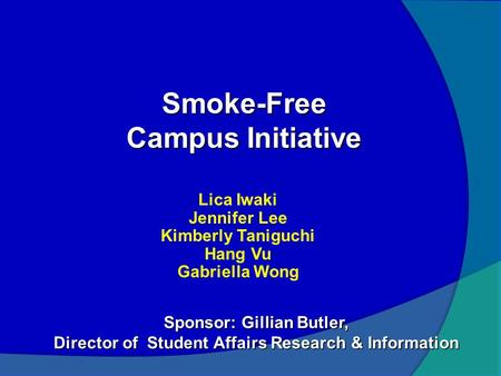 Smoke-Free Campus Initiative Lica Iwaki Jennifer Lee Kimberly Taniguchi Hang Vu Gabriella Wong Sponsor: Gillian Butler, Director of Student Affairs Research.