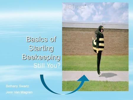 Basics of Starting Beekeeping Still You? Bethany Swartz Jenn Van Wagnen.