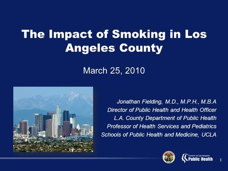 1 The Impact of Smoking in Los Angeles County March 25, 2010 Jonathan Fielding, M.D., M.P.H., M.B.A Director of Public Health and Health Officer L.A. County.