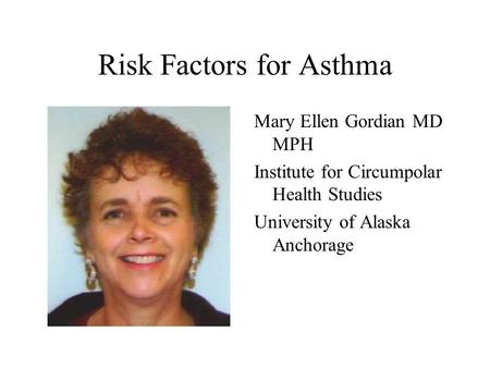 Risk Factors for Asthma Mary Ellen Gordian MD MPH Institute for Circumpolar Health Studies University of Alaska Anchorage.