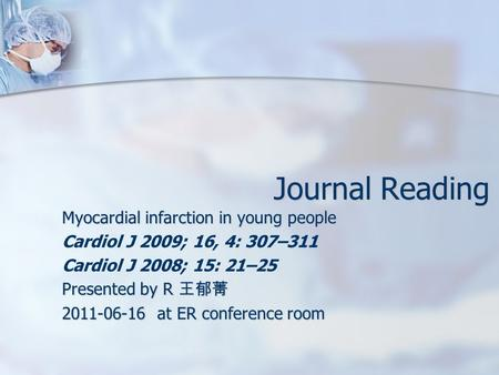 Journal Reading Myocardial infarction in young people Cardiol J 2009; 16, 4: 307–311 Cardiol J 2008; 15: 21–25 Presented by R 王郁菁 2011-06-16 at ER conference.