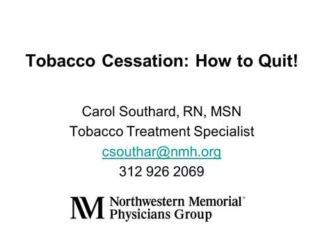 Tobacco Cessation: How to Quit! Carol Southard, RN, MSN Tobacco Treatment Specialist 312 926 2069.