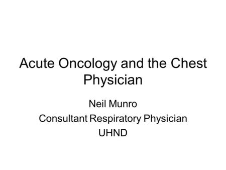 Acute Oncology and the Chest Physician Neil Munro Consultant Respiratory Physician UHND.