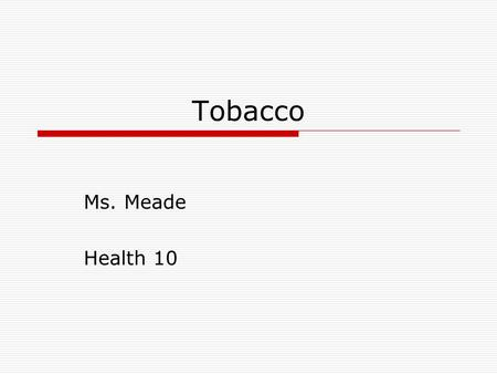 Tobacco Ms. Meade Health 10. TOBACCO  1 st puff you may feel ill; but after just a few tries, using tobacco is no longer a choice, because of tobacco's.