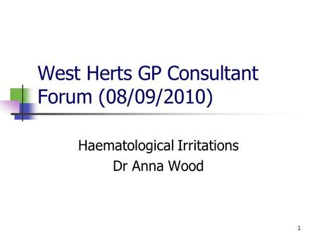 1 West Herts GP Consultant Forum (08/09/2010) Haematological Irritations Dr Anna Wood.