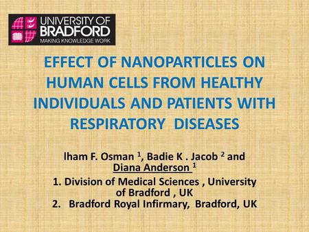 EFFECT OF NANOPARTICLES ON HUMAN CELLS FROM HEALTHY INDIVIDUALS AND PATIENTS WITH RESPIRATORY DISEASES lham F. Osman 1, Badie K. Jacob 2 and Diana Anderson.