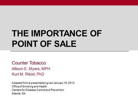THE IMPORTANCE OF POINT OF SALE Counter Tobacco Allison E. Myers, MPH Kurt M. Ribisl, PhD Adapted from a presentation given January 16, 2013 Office of.