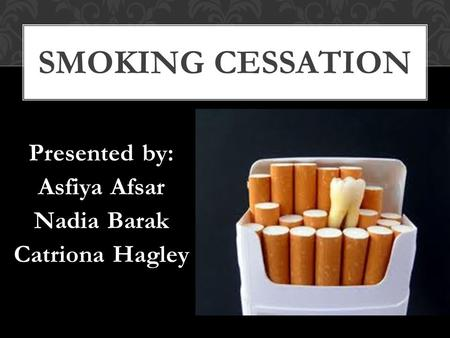 Presented by: Asfiya Afsar Nadia Barak Catriona Hagley SMOKING CESSATION.
