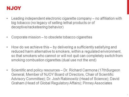 NJOY Leading independent electronic cigarette company – no affiliation with big tobacco (no legacy of selling lethal products or of deceptive/racketeering.