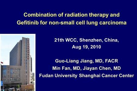 21th WCC, Shenzhen, China, Aug 19, 2010 Guo-Liang Jiang, MD, FACR Min Fan, MD, Jiayan Chen, MD Fudan University Shanghai Cancer Center Combination of radiation.