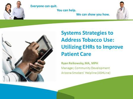 Systems Strategies to Address Tobacco Use: Utilizing EHRs to Improve Patient Care Ryan Reikowsky, MA, MPH Manager, Community Development Arizona Smokers'