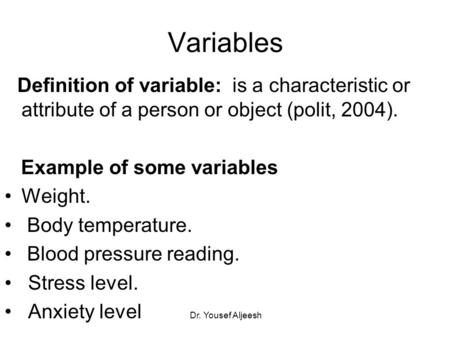 Variables Definition of variable: is a characteristic or attribute of a person or object (polit, 2004). Example of some variables Weight. Body temperature.