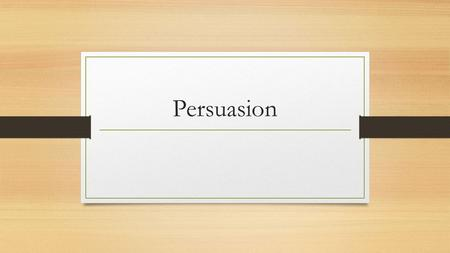 Persuasion. What Is It? Persuade – To convince someone to change their stance or opinion of something.